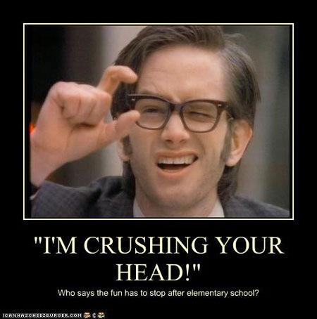 Im crushing your head!